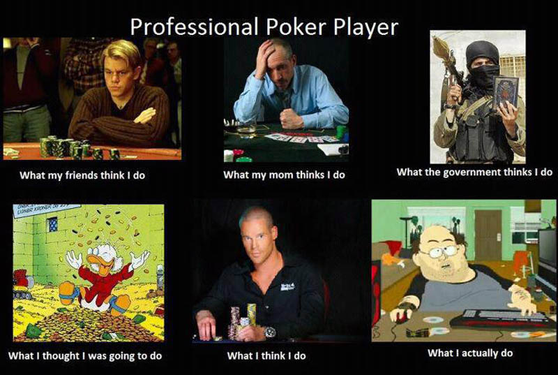what my friends think i do what i actually do poker player Top 10 What My Friends Think I Do vs What I Actually Do Posters