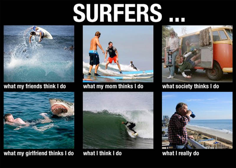 what my friends think i do what i actually do surfers Top 10 What My Friends Think I Do vs What I Actually Do Posters