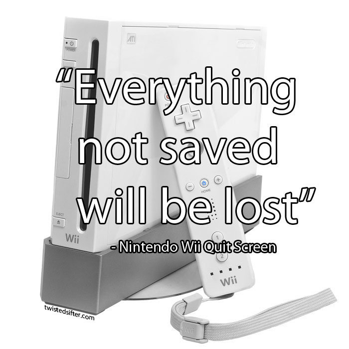 everything not saved will be lost nintendo wii quit screen message unintentionally profound quotes 15 Unintentionally Profound Quotes